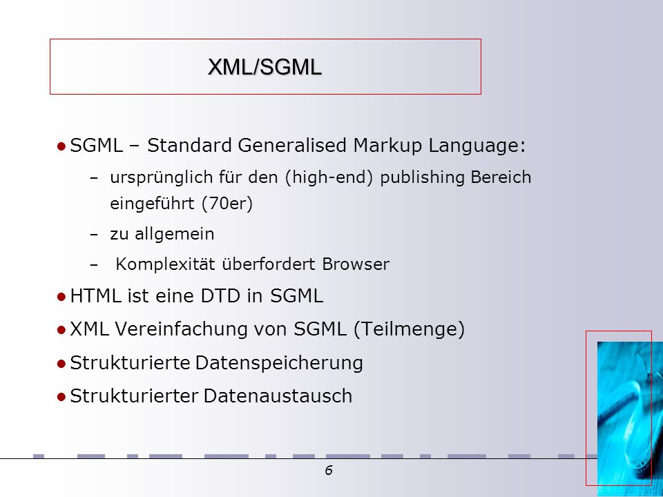 6 XML/SGML SGML – Standard Generalised Markup Language: – ursprünglich für den (high-end) publishing Bereich eingeführt (70er) – zu allgemein – Komplexität überfordert Browser HTML ist eine DTD in SGML XML Vereinfachung von SGML (Teilmenge)  Strukturierte Datenspeicherung Strukturierter Datenaustausch