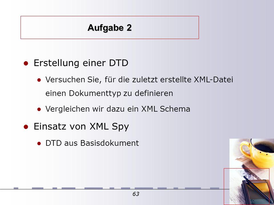 63 Aufgabe 2 Erstellung einer DTD Versuchen Sie, für die zuletzt erstellte XML-Datei einen Dokumenttyp zu definieren Vergleichen wir dazu ein XML Schema Einsatz von XML Spy DTD aus Basisdokument