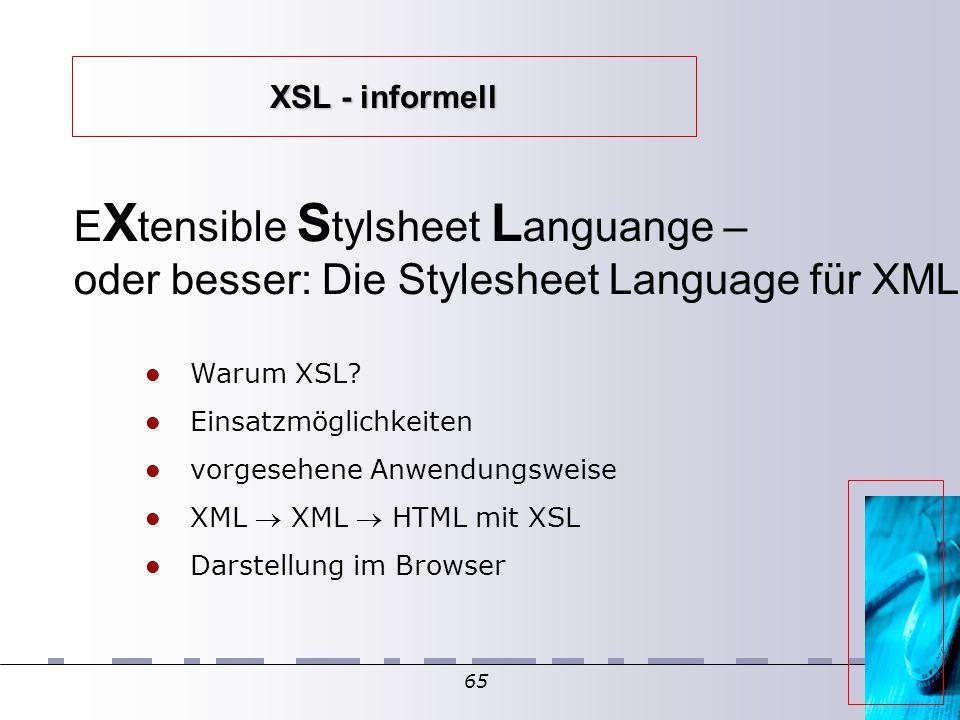 65 XSL - informell E X tensible S tylsheet L anguange – oder besser: Die Stylesheet Language für XML Warum XSL? Einsatzmöglichkeiten vorgesehene Anwen