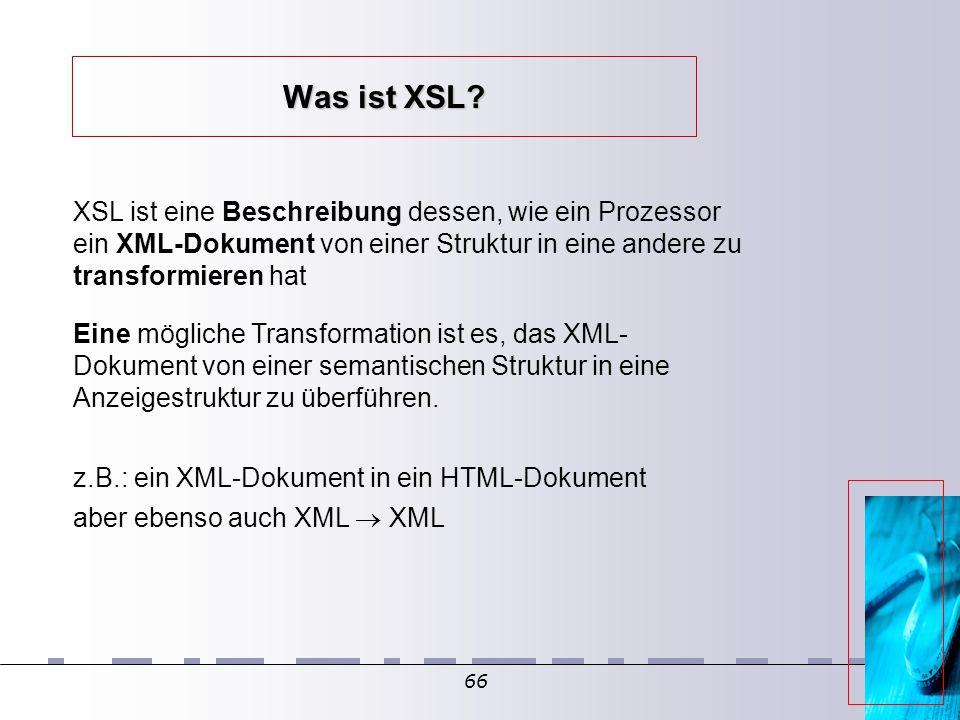 66 Was ist XSL? XSL ist eine Beschreibung dessen, wie ein Prozessor ein XML-Dokument von einer Struktur in eine andere zu transformieren hat Eine mögl