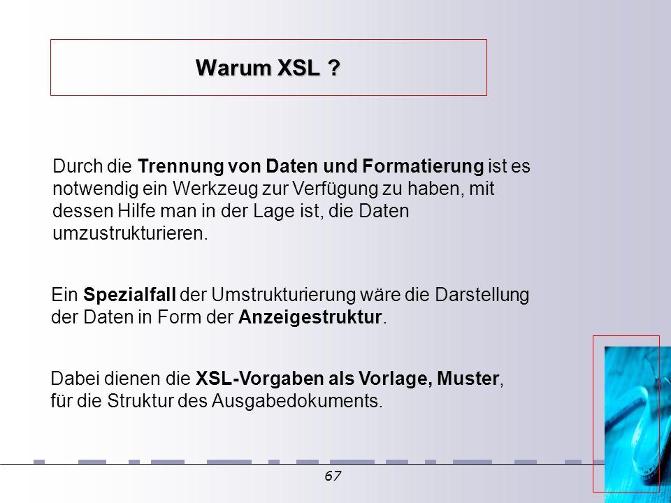 67 Warum XSL ? Durch die Trennung von Daten und Formatierung ist es notwendig ein Werkzeug zur Verfügung zu haben, mit dessen Hilfe man in der Lage is