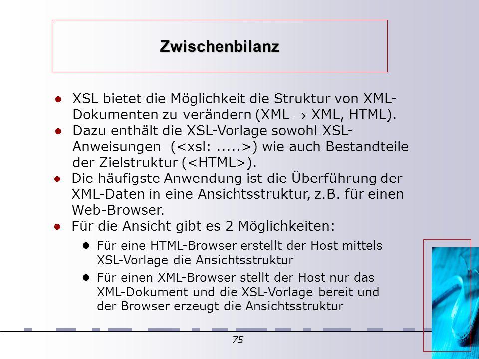 75 Zwischenbilanz XSL bietet die Möglichkeit die Struktur von XML- Dokumenten zu verändern (XML  XML, HTML). Dazu enthält die XSL-Vorlage sowohl XSL-