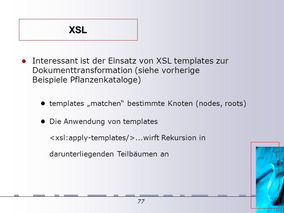 """77 XSL Interessant ist der Einsatz von XSL templates zur Dokumenttransformation (siehe vorherige Beispiele Pflanzenkataloge)  templates """"matchen bestimmte Knoten (nodes, roots)  Die Anwendung von templates...wirft Rekursion in darunterliegenden Teilbäumen an"""
