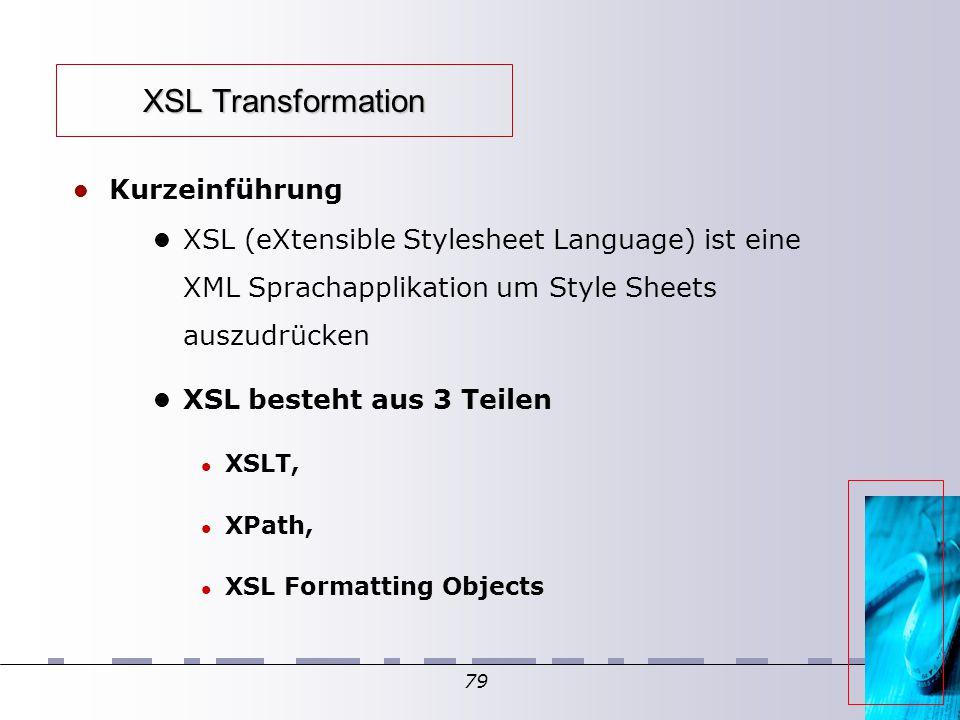 79 XSL Transformation Kurzeinführung XSL (eXtensible Stylesheet Language) ist eine XML Sprachapplikation um Style Sheets auszudrücken XSL besteht aus 3 Teilen XSLT, XPath, XSL Formatting Objects