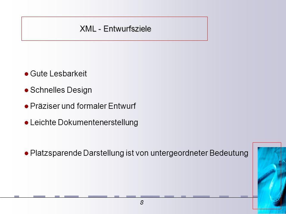 8 XML - Entwurfsziele XML - Entwurfsziele Gute Lesbarkeit Schnelles Design Präziser und formaler Entwurf Leichte Dokumentenerstellung Platzsparende Darstellung ist von untergeordneter Bedeutung