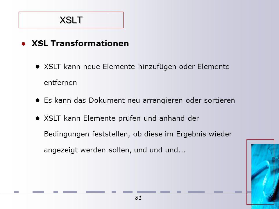 81 XSLT XSL Transformationen XSLT kann neue Elemente hinzufügen oder Elemente entfernen Es kann das Dokument neu arrangieren oder sortieren XSLT kann Elemente prüfen und anhand der Bedingungen feststellen, ob diese im Ergebnis wieder angezeigt werden sollen, und und und...