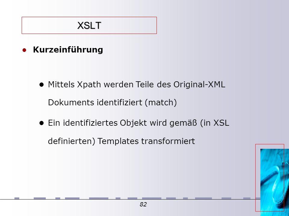 82 XSLT Kurzeinführung Mittels Xpath werden Teile des Original-XML Dokuments identifiziert (match)  Ein identifiziertes Objekt wird gemäß (in XSL def