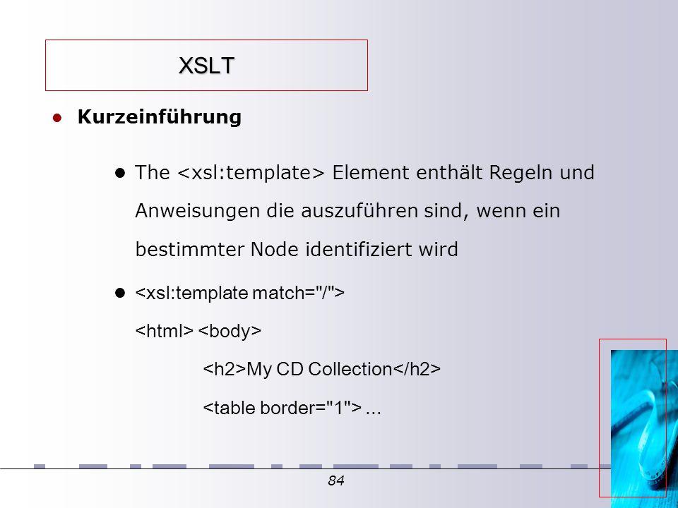 84 XSLT Kurzeinführung The Element enthält Regeln und Anweisungen die auszuführen sind, wenn ein bestimmter Node identifiziert wird My CD Collection...