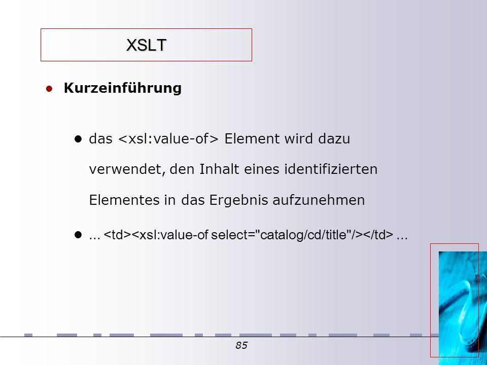85 XSLT Kurzeinführung das Element wird dazu verwendet, den Inhalt eines identifizierten Elementes in das Ergebnis aufzunehmen......