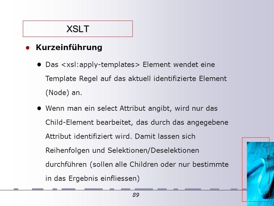 89 XSLT Kurzeinführung Das Element wendet eine Template Regel auf das aktuell identifizierte Element (Node) an. Wenn man ein select Attribut angibt, w