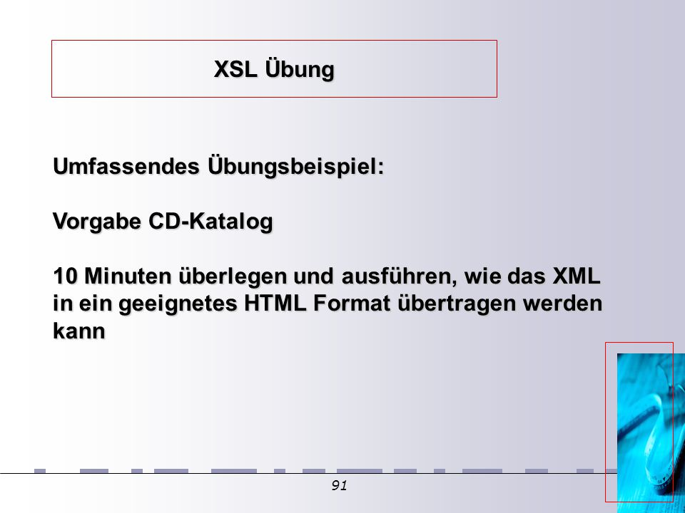 91 XSL Übung Umfassendes Übungsbeispiel: Vorgabe CD-Katalog 10 Minuten überlegen und ausführen, wie das XML in ein geeignetes HTML Format übertragen werden kann