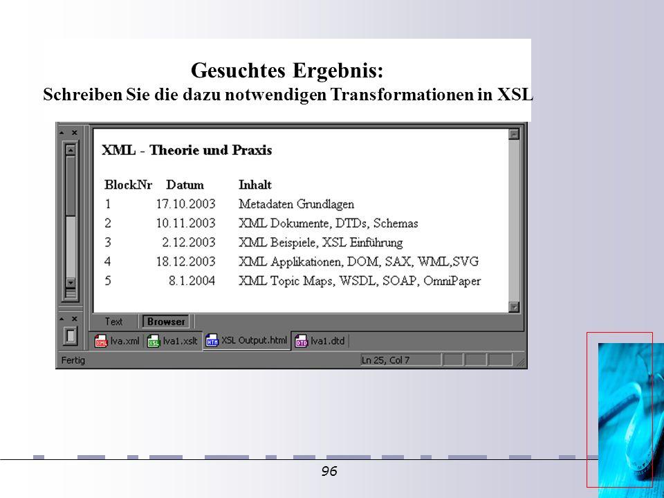 96 Gesuchtes Ergebnis: Schreiben Sie die dazu notwendigen Transformationen in XSL