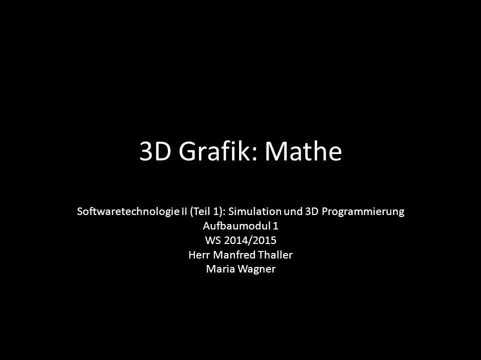 3D Grafik: Mathe Softwaretechnologie II (Teil 1): Simulation und 3D Programmierung Aufbaumodul 1 WS 2014/2015 Herr Manfred Thaller Maria Wagner