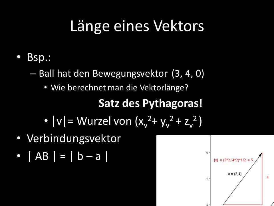 Länge eines Vektors Bsp.: – Ball hat den Bewegungsvektor (3, 4, 0) Wie berechnet man die Vektorlänge? Satz des Pythagoras! |v|= Wurzel von (x v 2 + y
