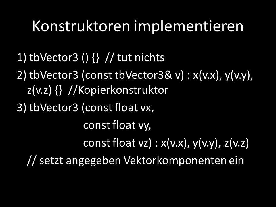 Konstruktoren implementieren 1) tbVector3 () {} // tut nichts 2) tbVector3 (const tbVector3& v) : x(v.x), y(v.y), z(v.z) {} //Kopierkonstruktor 3) tbV