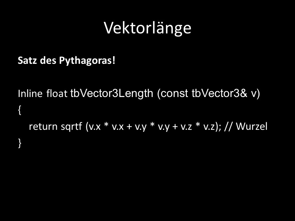 Vektorlänge Satz des Pythagoras! Inline float tbVector3Length (const tbVector3& v) { return sqrtf (v.x * v.x + v.y * v.y + v.z * v.z); // Wurzel }