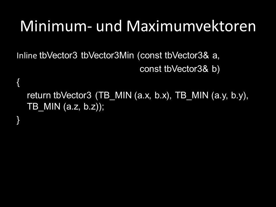 Minimum- und Maximumvektoren Inline tbVector3 tbVector3Min (const tbVector3& a, const tbVector3& b) { return tbVector3 (TB_MIN (a.x, b.x), TB_MIN (a.y