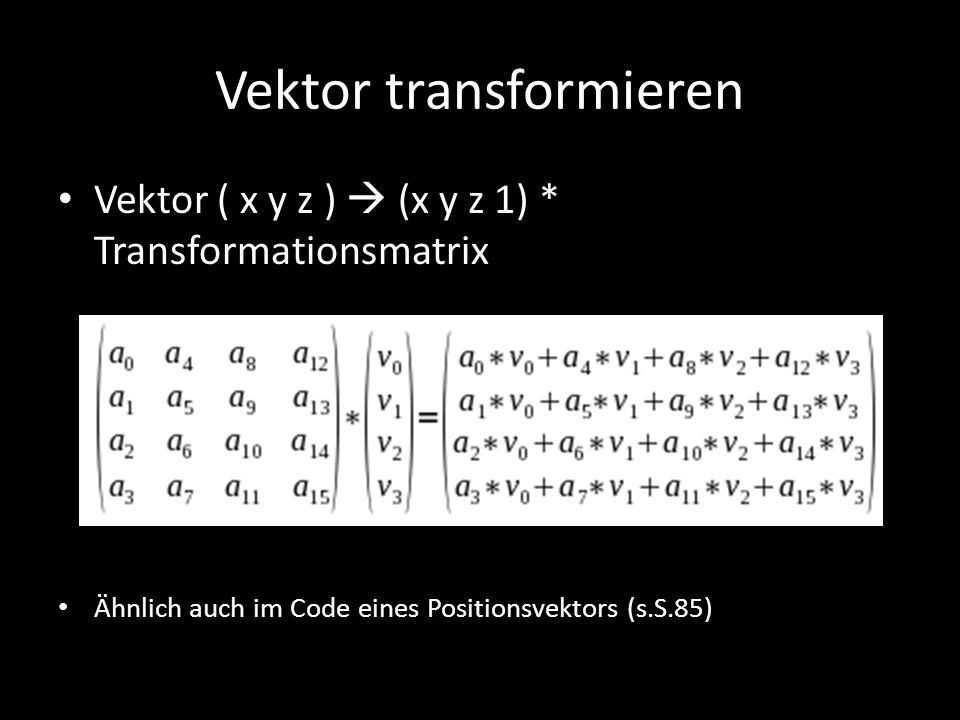 Vektor transformieren Vektor ( x y z )  (x y z 1) * Transformationsmatrix Ähnlich auch im Code eines Positionsvektors (s.S.85)