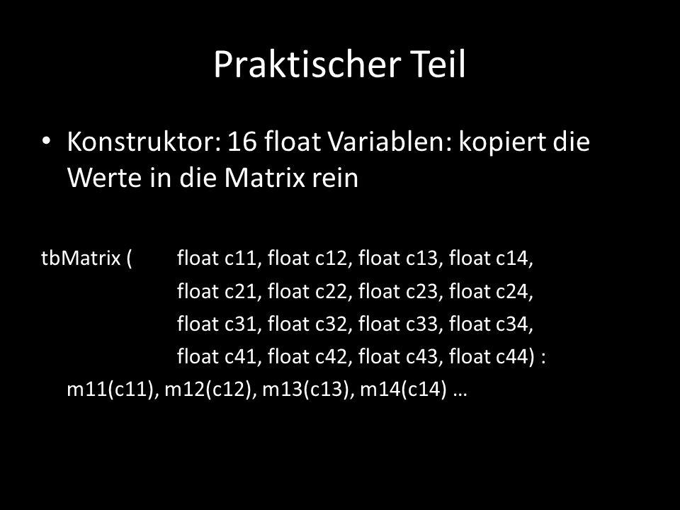 Praktischer Teil Konstruktor: 16 float Variablen: kopiert die Werte in die Matrix rein tbMatrix (float c11, float c12, float c13, float c14, float c21