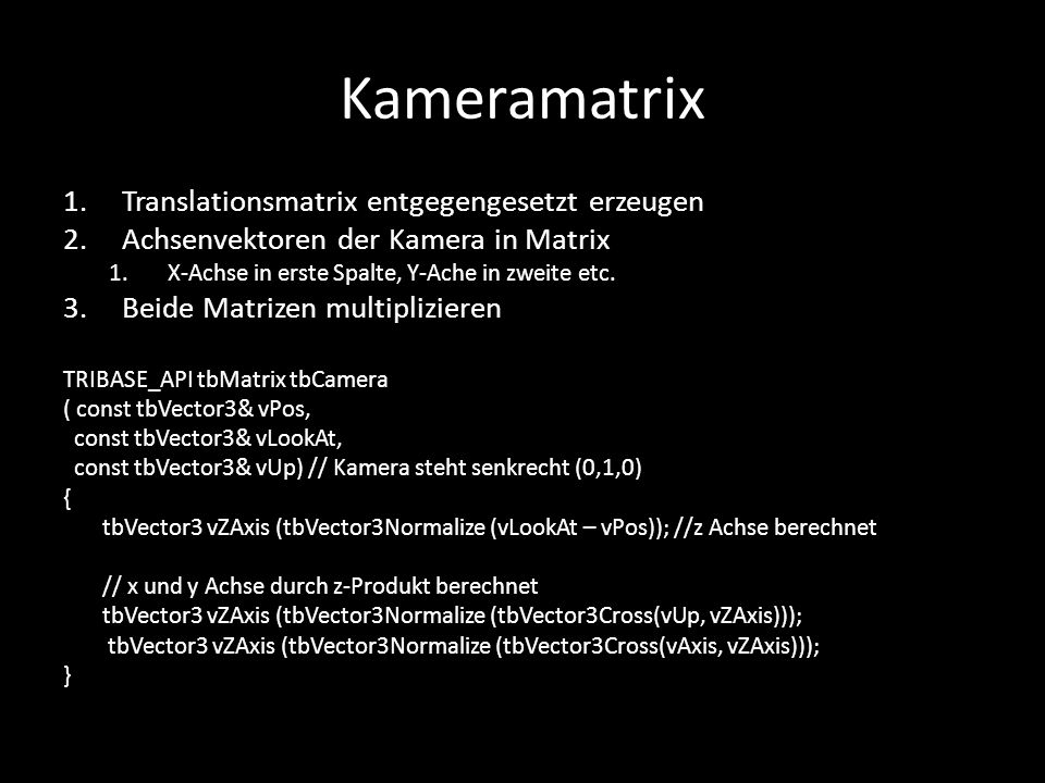 Kameramatrix 1.Translationsmatrix entgegengesetzt erzeugen 2.Achsenvektoren der Kamera in Matrix 1.X-Achse in erste Spalte, Y-Ache in zweite etc. 3.Be