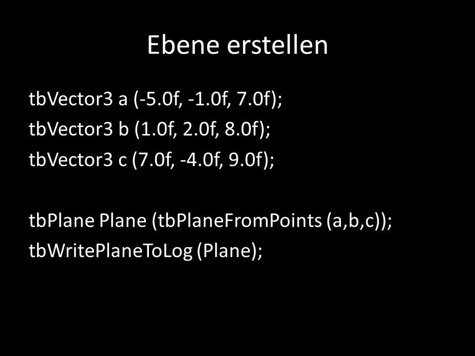 Ebene erstellen tbVector3 a (-5.0f, -1.0f, 7.0f); tbVector3 b (1.0f, 2.0f, 8.0f); tbVector3 c (7.0f, -4.0f, 9.0f); tbPlane Plane (tbPlaneFromPoints (a
