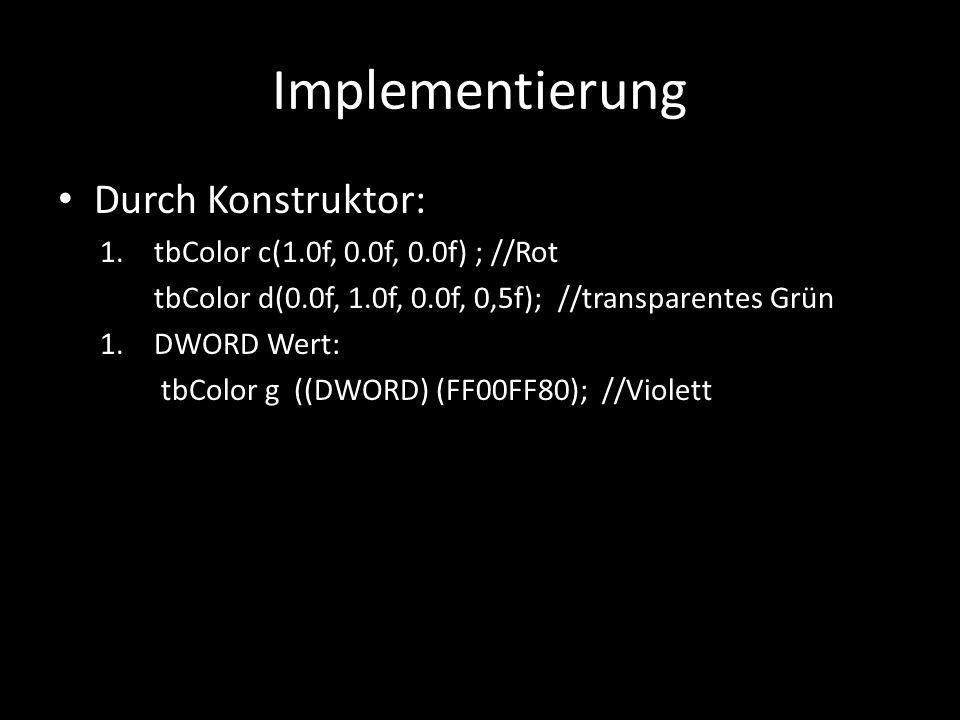 Implementierung Durch Konstruktor: 1.tbColor c(1.0f, 0.0f, 0.0f) ; //Rot tbColor d(0.0f, 1.0f, 0.0f, 0,5f); //transparentes Grün 1.DWORD Wert: tbColor