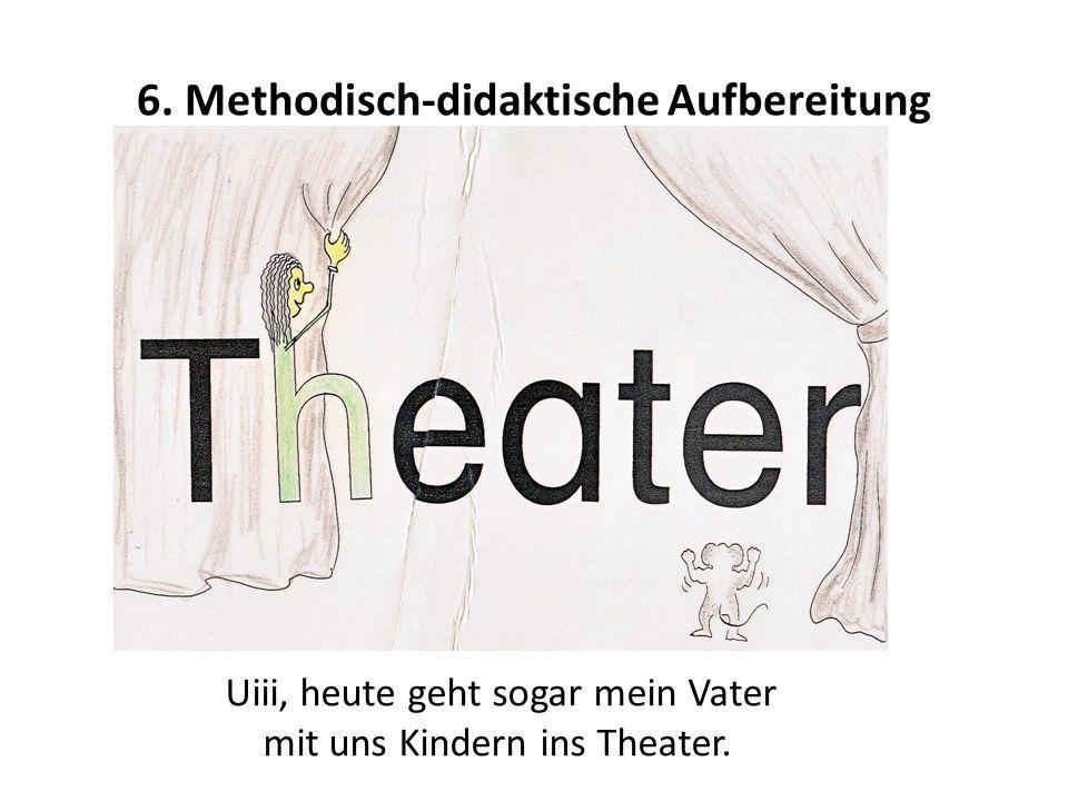6. Methodisch-didaktische Aufbereitung Uiii, heute geht sogar mein Vater mit uns Kindern ins Theater.