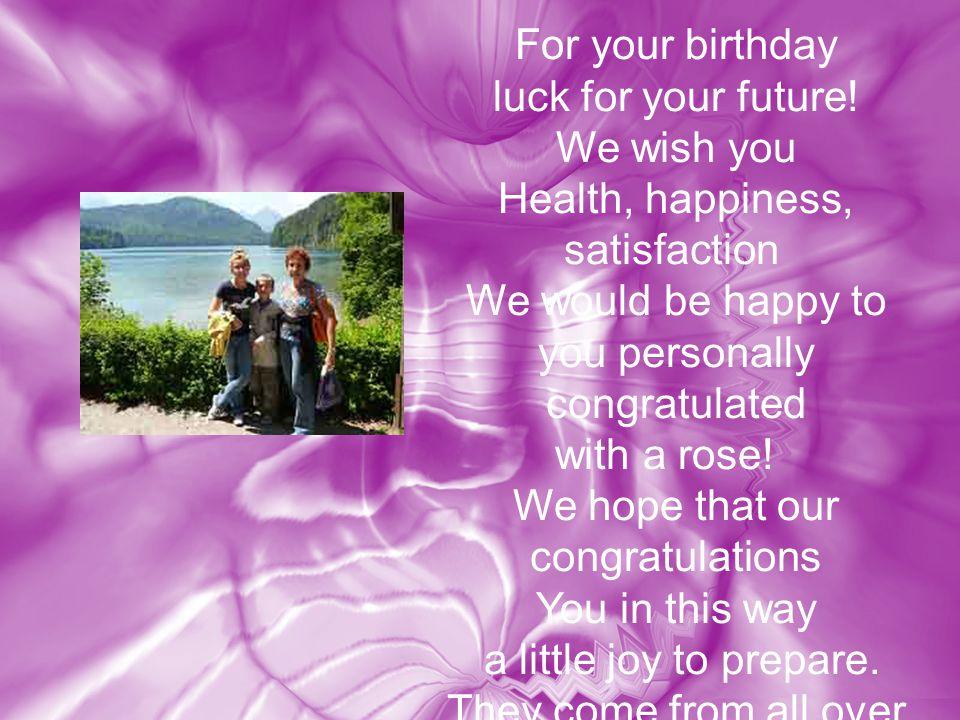 Zu Eurem Geburtstag alles alles Liebe. Wir wünschen Euch Gesundheit, Glück, Zufriedenheit.