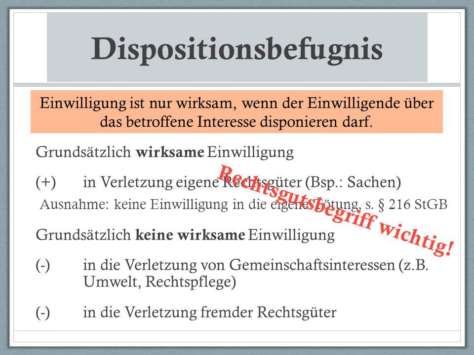 Dispositionsbefugnis Grundsätzlich wirksame Einwilligung (+)in Verletzung eigene Rechtsgüter (Bsp.: Sachen) Ausnahme: keine Einwilligung in die eigene Tötung, s.