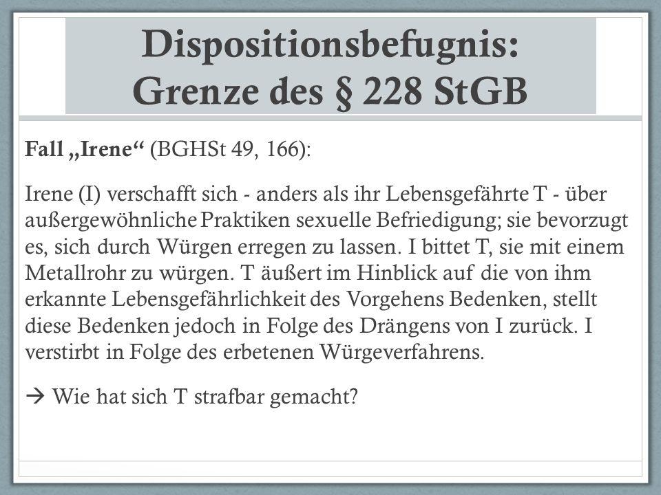"""Dispositionsbefugnis: Grenze des § 228 StGB Fall """"Irene"""" (BGHSt 49, 166): Irene (I) verschafft sich - anders als ihr Lebensgefährte T - über außergewö"""