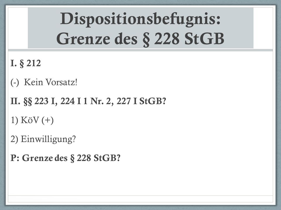 Dispositionsbefugnis: Grenze des § 228 StGB I.§ 212 (-) Kein Vorsatz.