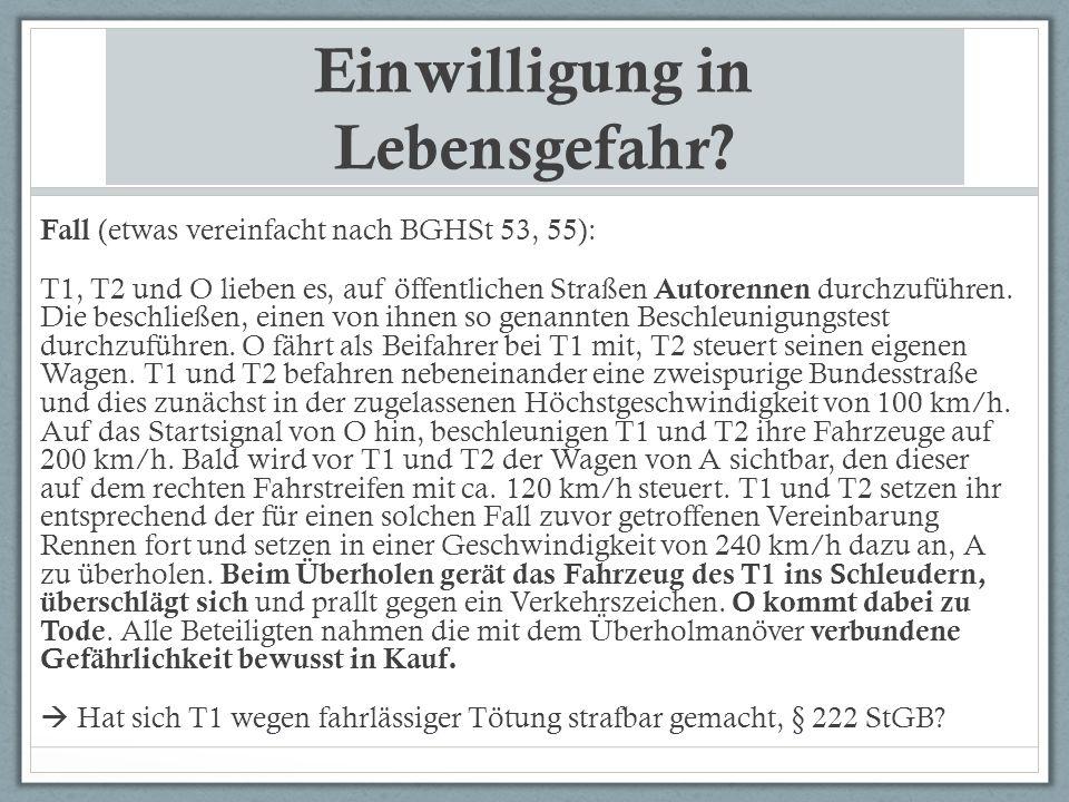 Einwilligung in Lebensgefahr? Fall (etwas vereinfacht nach BGHSt 53, 55): T1, T2 und O lieben es, auf öffentlichen Straßen Autorennen durchzuführen. D