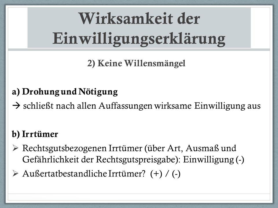 Wirksamkeit der Einwilligungserklärung 2) Keine Willensmängel a) Drohung und Nötigung  schließt nach allen Auffassungen wirksame Einwilligung aus b) Irrtümer  Rechtsgutsbezogenen Irrtümer (über Art, Ausmaß und Gefährlichkeit der Rechtsgutspreisgabe): Einwilligung (-)  Außertatbestandliche Irrtümer.