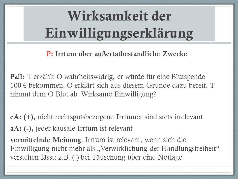 Wirksamkeit der Einwilligungserklärung P: Irrtum über außertatbestandliche Zwecke Fall: T erzählt O wahrheitswidrig, er würde für eine Blutspende 100 € bekommen.