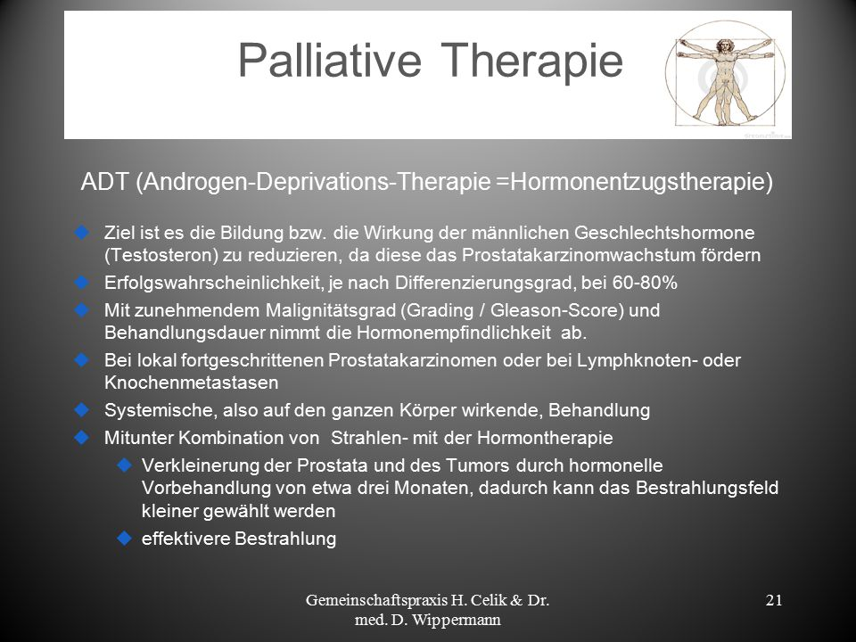 Palliative Therapie ADT (Androgen-Deprivations-Therapie =Hormonentzugstherapie)  Ziel ist es die Bildung bzw. die Wirkung der männlichen Geschlechtsh