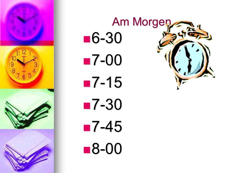 Am Morgen 6-30 7-00 7-15 7-30 7-45 8-00