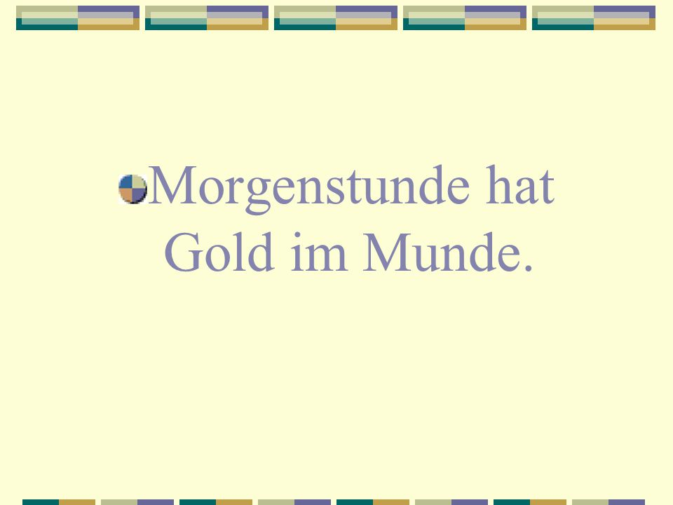 Morgenstunde hat Gold im Munde.