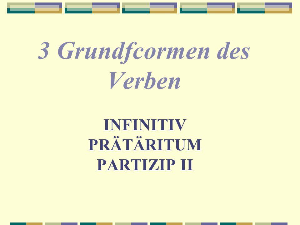 INFINITIV PRÄTÄRITUM PARTIZIP II 3 Grundfcormen des Verben