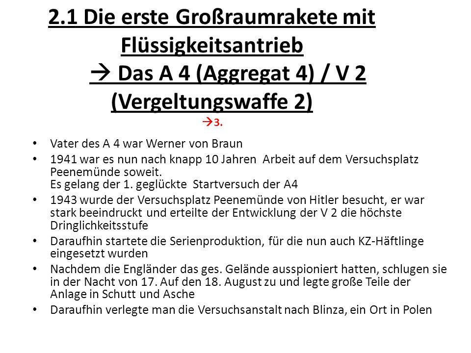 2.1 Die erste Großraumrakete mit Flüssigkeitsantrieb  Das A 4 (Aggregat 4) / V 2 (Vergeltungswaffe 2)  3. Vater des A 4 war Werner von Braun 1941 wa