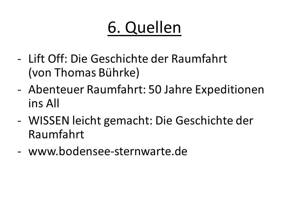 6. Quellen -Lift Off: Die Geschichte der Raumfahrt (von Thomas Bührke) -Abenteuer Raumfahrt: 50 Jahre Expeditionen ins All -WISSEN leicht gemacht: Die