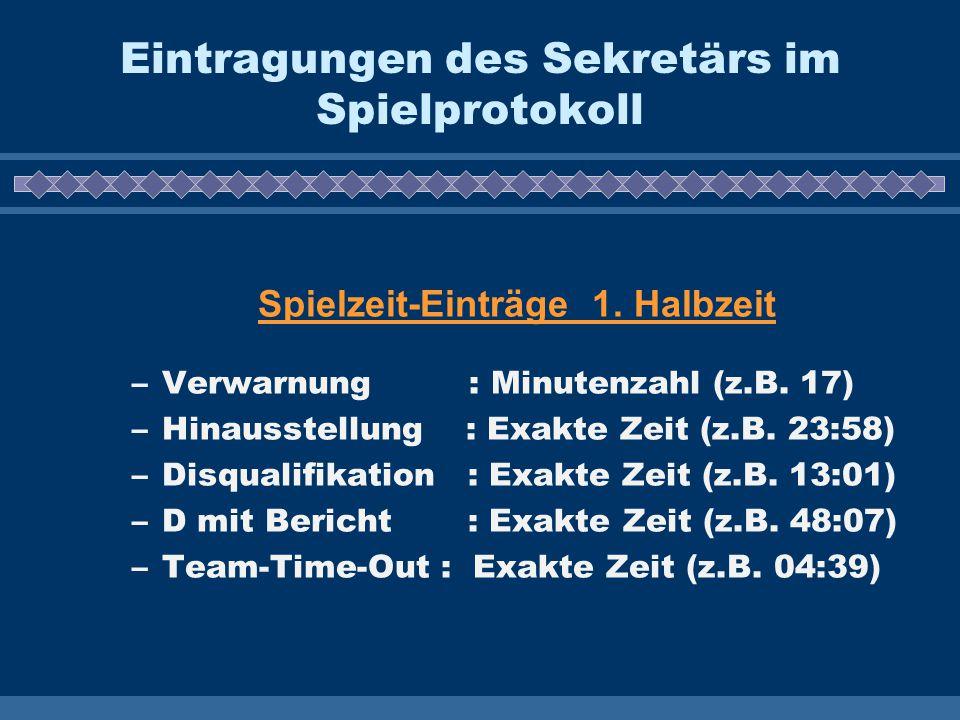 Eintragungen des Sekretärs im Spielprotokoll Spielzeit-Einträge 1. Halbzeit –Verwarnung : Minutenzahl (z.B. 17) –Hinausstellung : Exakte Zeit (z.B. 23