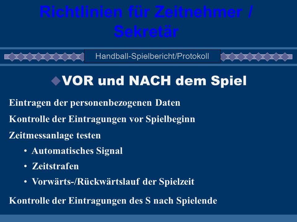Richtlinien für Zeitnehmer / Sekretär Handball-Spielbericht/Protokoll  VOR und NACH dem Spiel Eintragen der personenbezogenen Daten Kontrolle der Ein