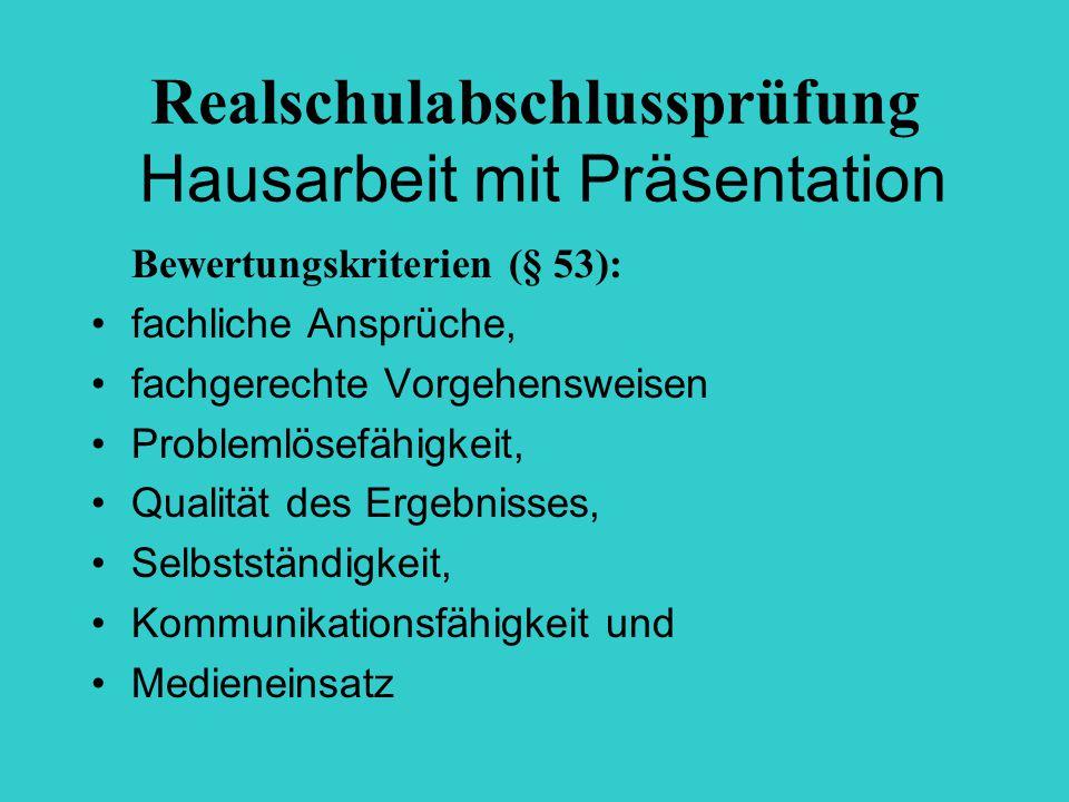 Realschulabschlussprüfung Hausarbeit mit Präsentation Bewertungskriterien (§ 53): fachliche Ansprüche, fachgerechte Vorgehensweisen Problemlösefähigke