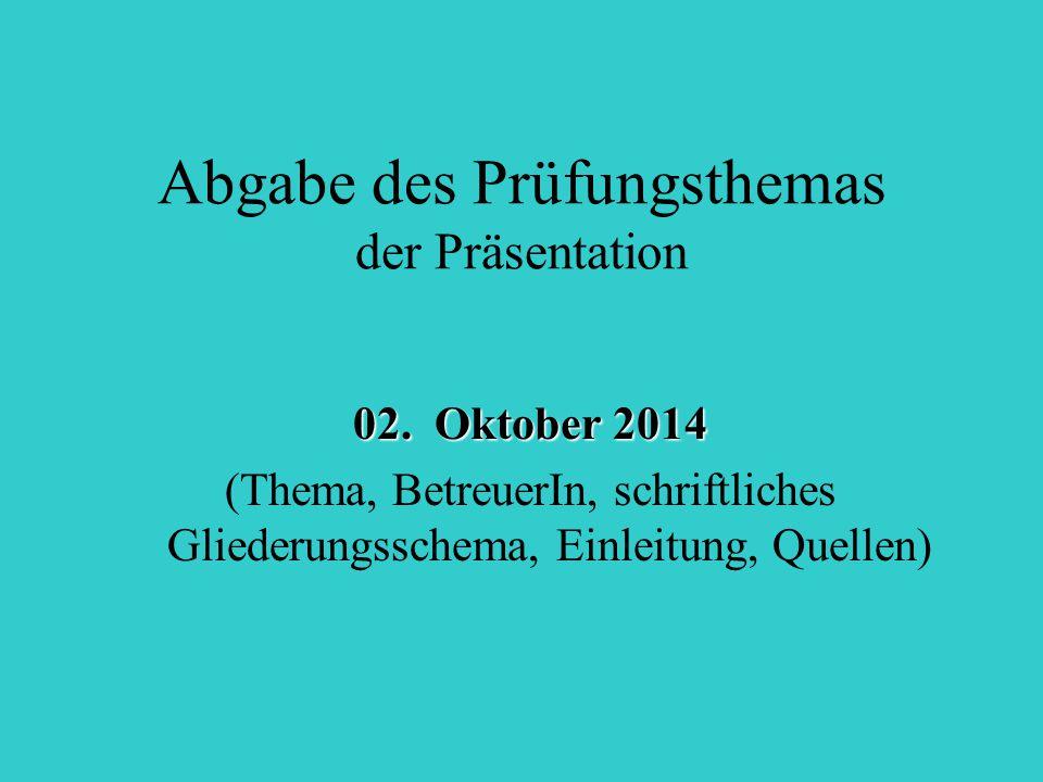Abgabe des Prüfungsthemas der Präsentation 02. Oktober 2014 (Thema, BetreuerIn, schriftliches Gliederungsschema, Einleitung, Quellen)