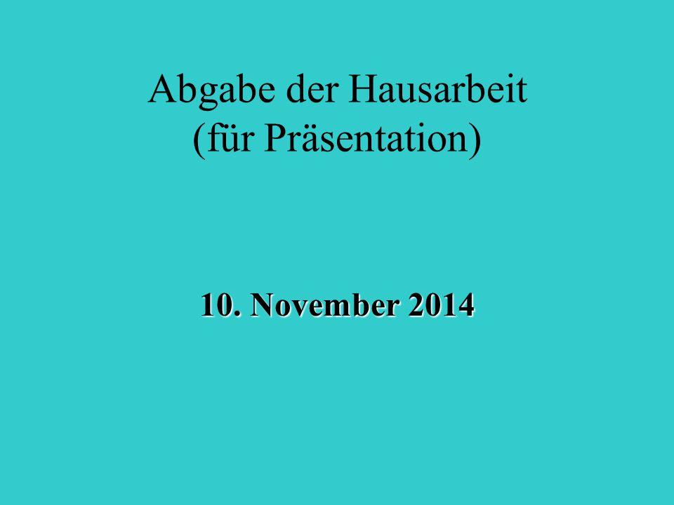 Abgabe der Hausarbeit (für Präsentation) 10. November 2014