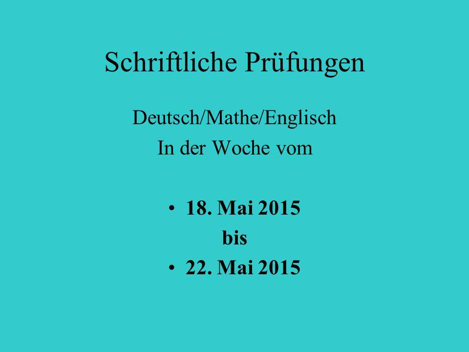 Schriftliche Prüfungen Deutsch/Mathe/Englisch In der Woche vom 18. Mai 2015 bis 22. Mai 2015