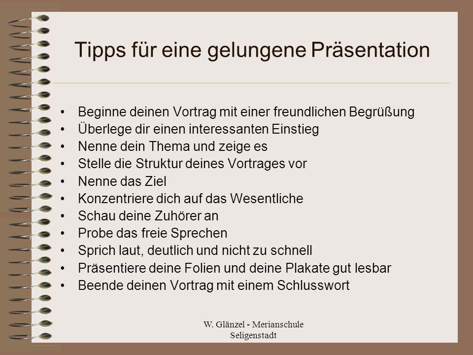 W. Glänzel - Merianschule Seligenstadt Tipps für eine gelungene Präsentation Beginne deinen Vortrag mit einer freundlichen Begrüßung Überlege dir eine
