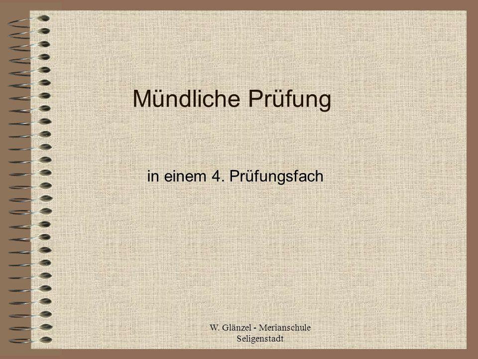 W. Glänzel - Merianschule Seligenstadt Mündliche Prüfung in einem 4. Prüfungsfach