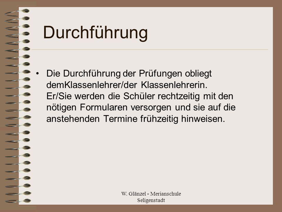 W. Glänzel - Merianschule Seligenstadt Durchführung Die Durchführung der Prüfungen obliegt demKlassenlehrer/der Klassenlehrerin. Er/Sie werden die Sch