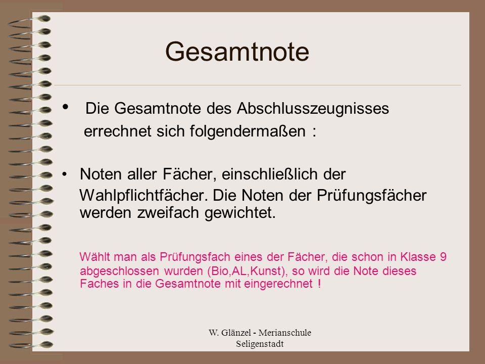 W. Glänzel - Merianschule Seligenstadt Gesamtnote Die Gesamtnote des Abschlusszeugnisses errechnet sich folgendermaßen : Noten aller Fächer, einschlie